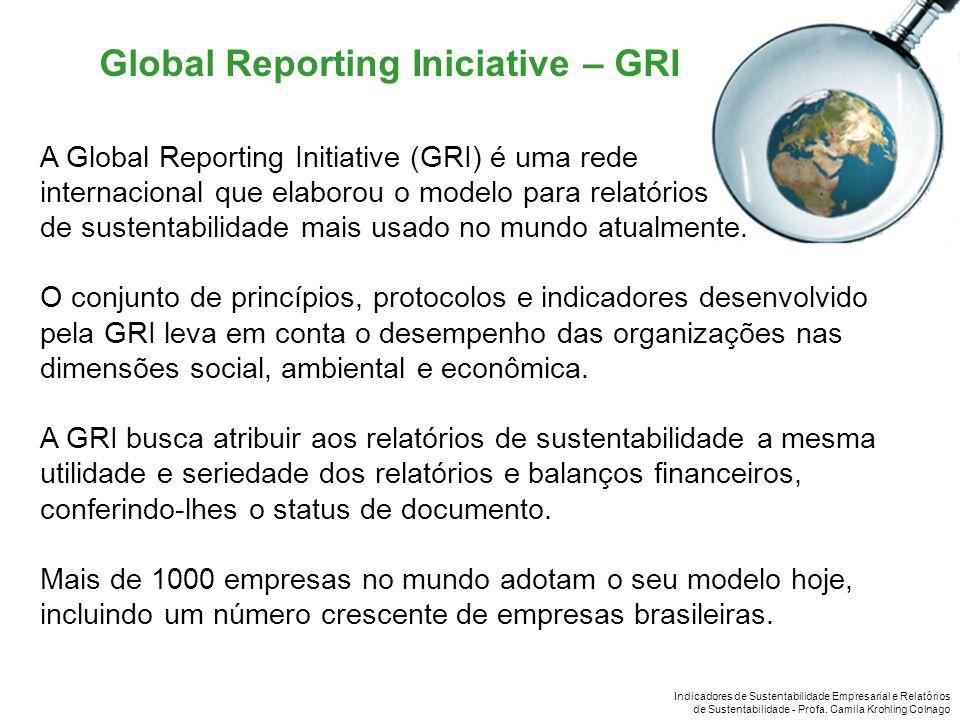 Indicadores de Sustentabilidade Empresarial e Relatórios de Sustentabilidade - Profa. Camila Krohling Colnago Global Reporting Iniciative – GRI A Glob