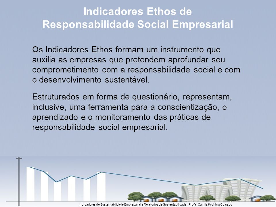 Indicadores de Sustentabilidade Empresarial e Relatórios de Sustentabilidade - Profa. Camila Krohling Colnago Os Indicadores Ethos formam um instrumen