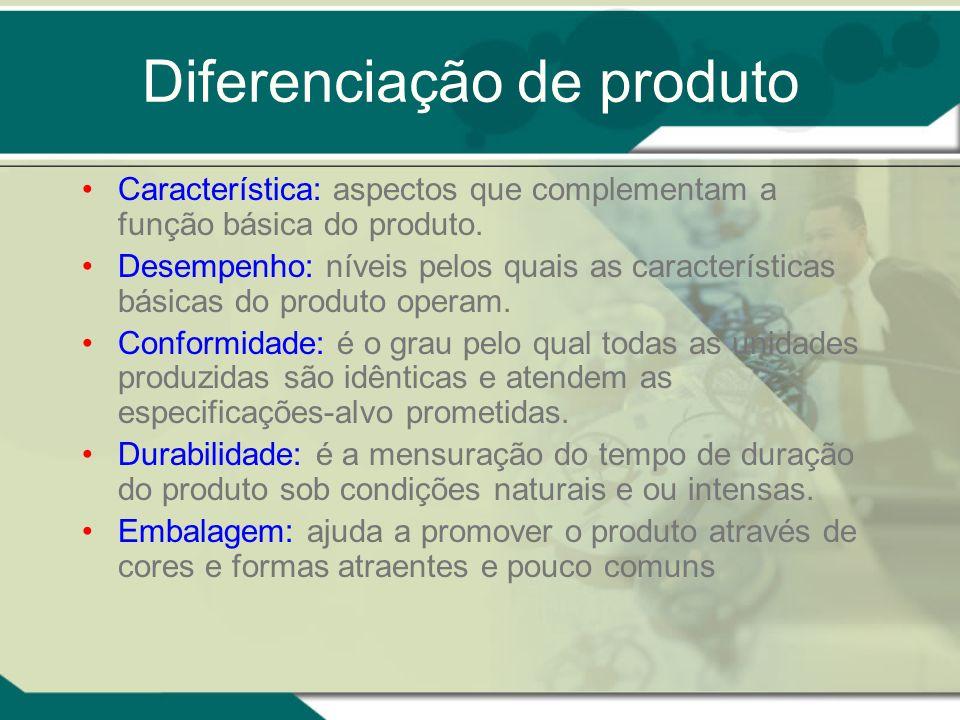 Diferenciação de produto Característica: aspectos que complementam a função básica do produto. Desempenho: níveis pelos quais as características básic