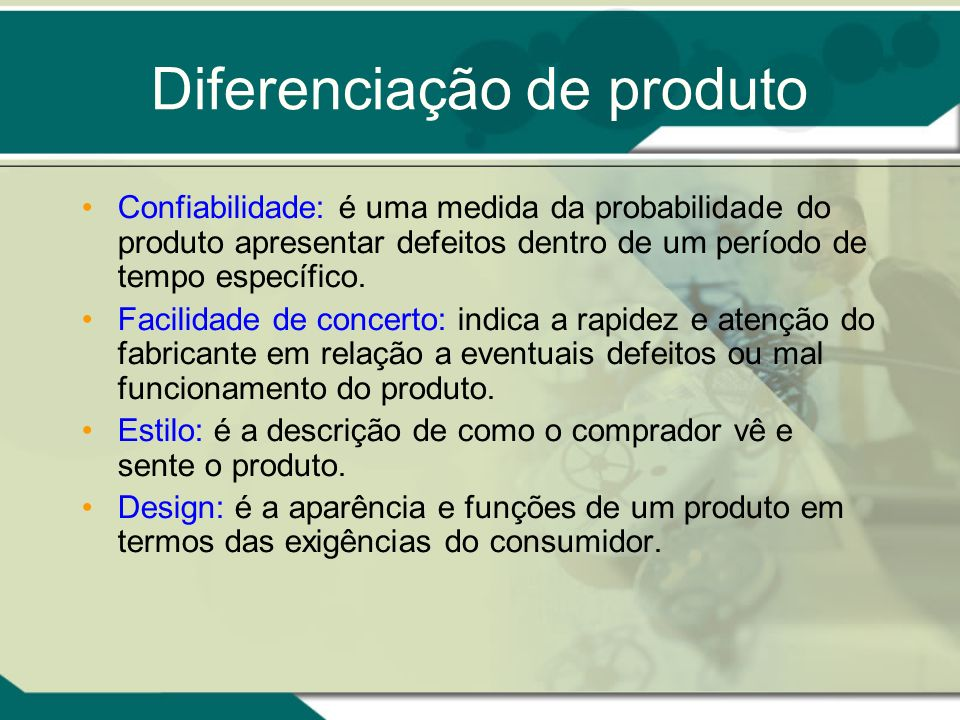 Diferenciação de produto Confiabilidade: é uma medida da probabilidade do produto apresentar defeitos dentro de um período de tempo específico. Facili