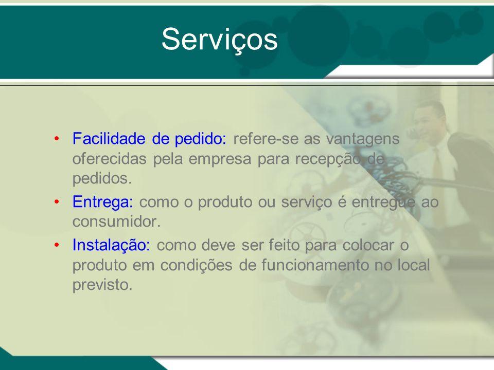 Serviços Facilidade de pedido: refere-se as vantagens oferecidas pela empresa para recepção de pedidos. Entrega: como o produto ou serviço é entregue