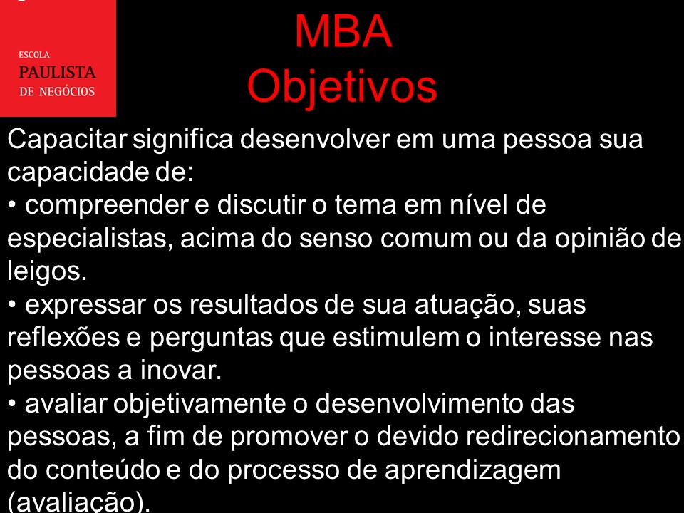 MBA Objetivos Capacitar significa desenvolver em uma pessoa sua capacidade de: compreender e discutir o tema em nível de especialistas, acima do senso comum ou da opinião de leigos.
