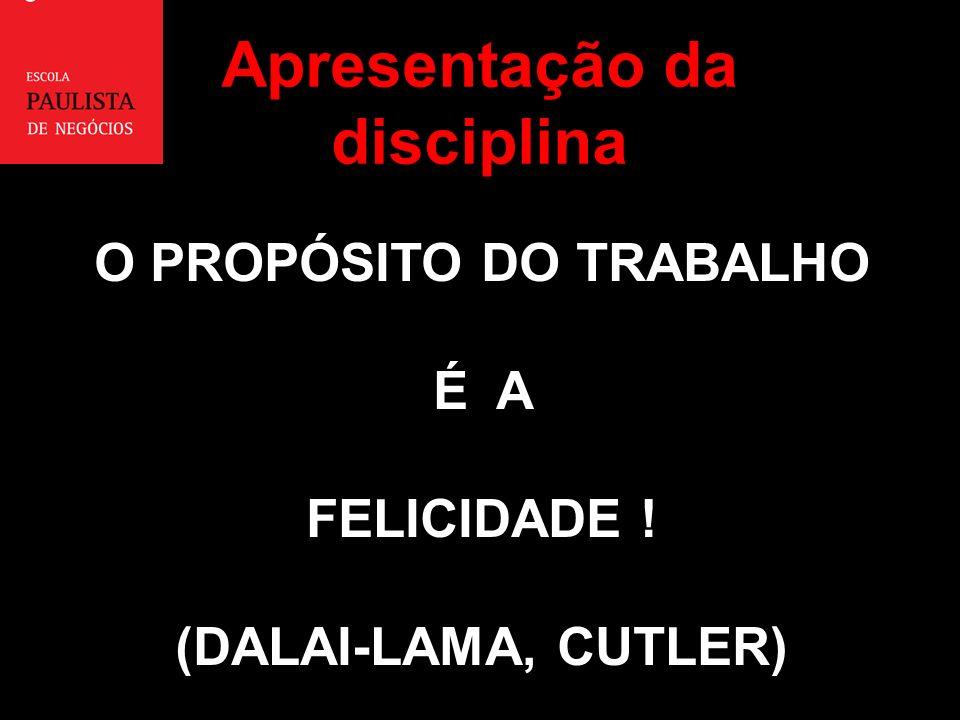 O PROPÓSITO DO TRABALHO É A FELICIDADE ! (DALAI-LAMA, CUTLER) Apresentação da disciplina