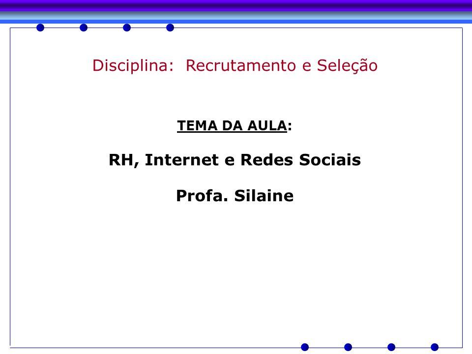 Disciplina: Recrutamento e Seleção TEMA DA AULA: RH, Internet e Redes Sociais Profa. Silaine