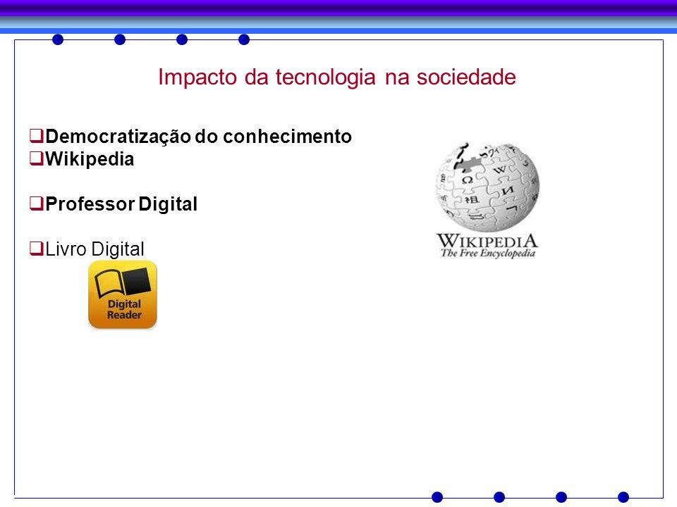 Impacto da tecnologia na sociedade Democratização do conhecimento Wikipedia Professor Digital Livro Digital