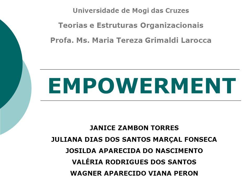 EMPOWERMENT Universidade de Mogi das Cruzes Teorias e Estruturas Organizacionais Profa. Ms. Maria Tereza Grimaldi Larocca JANICE ZAMBON TORRES JULIANA