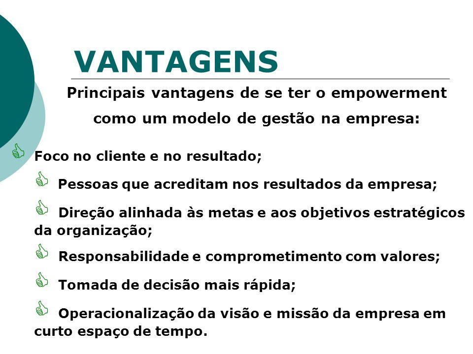 VANTAGENS Principais vantagens de se ter o empowerment como um modelo de gestão na empresa: Foco no cliente e no resultado; Pessoas que acreditam nos