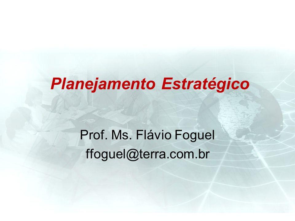 Planejamento Estratégico Prof. Ms. Flávio Foguel ffoguel@terra.com.br