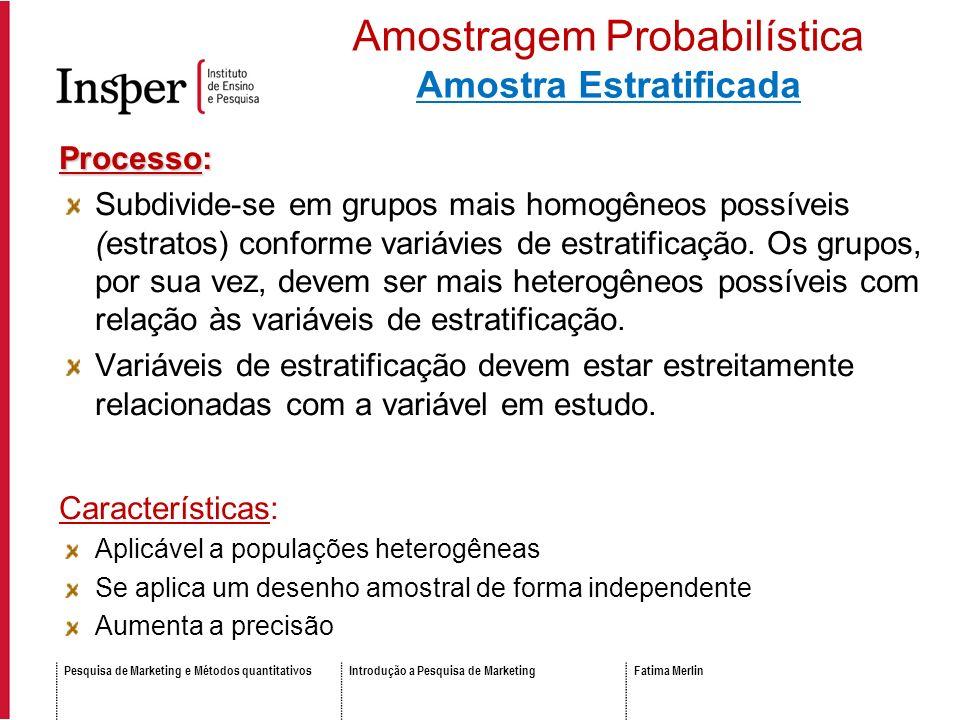 Pesquisa de Marketing e Métodos quantitativosIntrodução a Pesquisa de MarketingFatima Merlin Processo: Subdivide-se em grupos mais homogêneos possíveis (estratos) conforme variávies de estratificação.