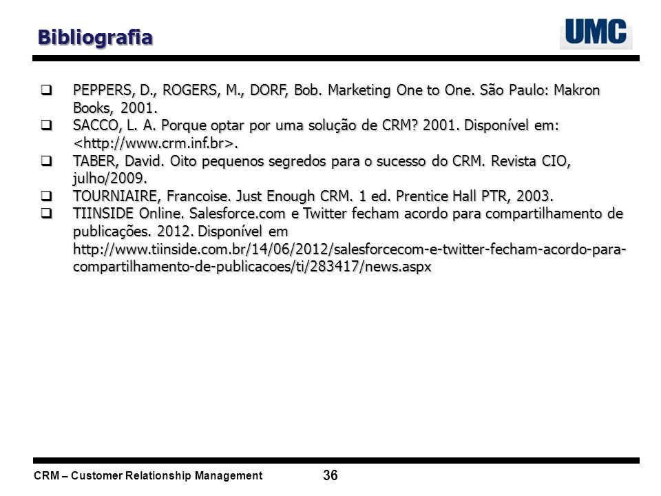 CRM – Customer Relationship Management 36 Bibliografia PEPPERS, D., ROGERS, M., DORF, Bob. Marketing One to One. São Paulo: Makron Books, 2001. PEPPER