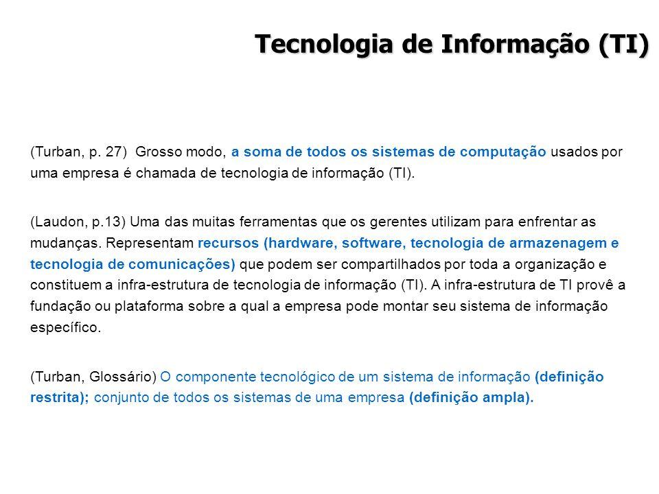 Tecnologia de Informação (TI) (Turban, p. 27) Grosso modo, a soma de todos os sistemas de computação usados por uma empresa é chamada de tecnologia de