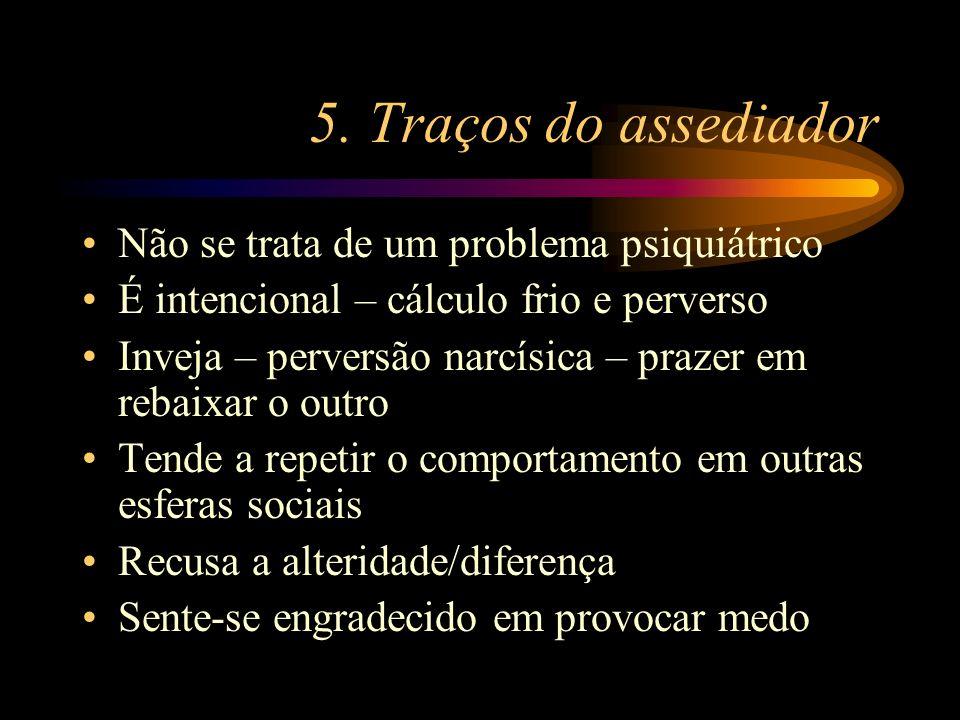 5. Traços do assediador Não se trata de um problema psiquiátrico É intencional – cálculo frio e perverso Inveja – perversão narcísica – prazer em reba
