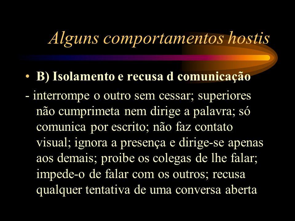 Alguns comportamentos hostis B) Isolamento e recusa d comunicação - interrompe o outro sem cessar; superiores não cumprimeta nem dirige a palavra; só