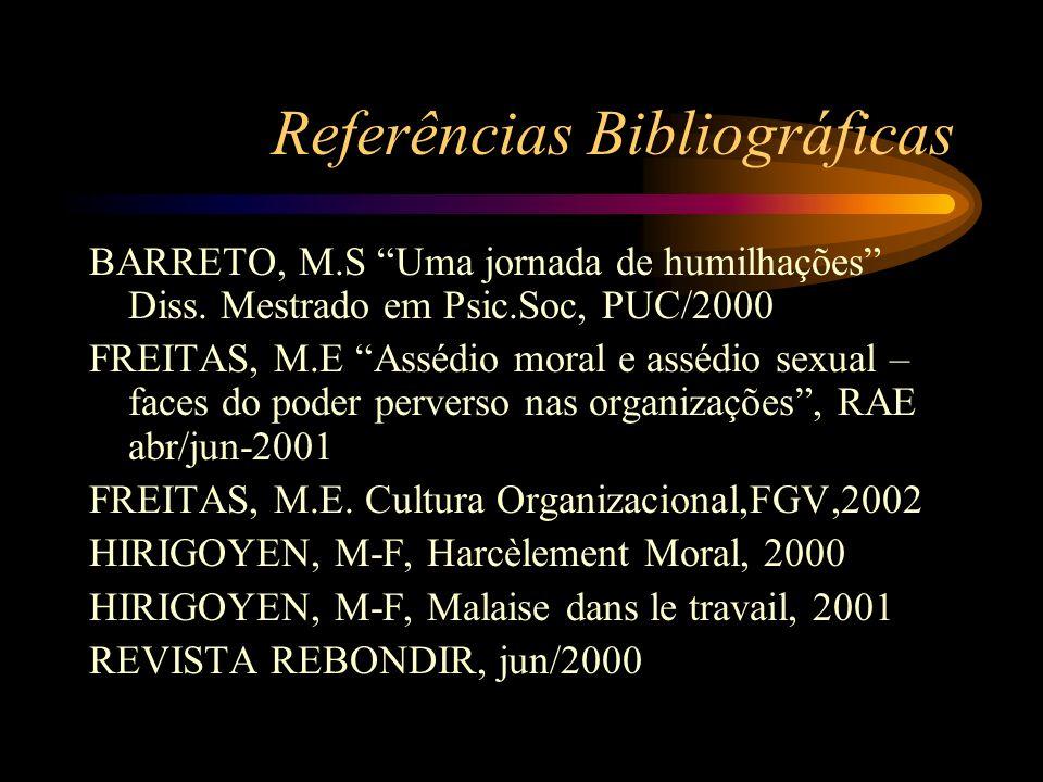 Referências Bibliográficas BARRETO, M.S Uma jornada de humilhações Diss. Mestrado em Psic.Soc, PUC/2000 FREITAS, M.E Assédio moral e assédio sexual –