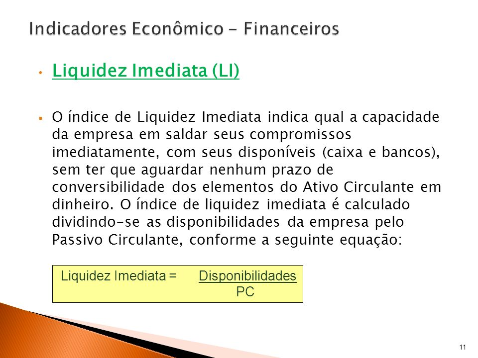 Liquidez Imediata (LI) O índice de Liquidez Imediata indica qual a capacidade da empresa em saldar seus compromissos imediatamente, com seus disponíve