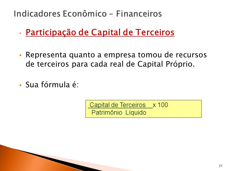 Participação de Capital de Terceiros Representa quanto a empresa tomou de recursos de terceiros para cada real de Capital Próprio. Sua fórmula é: 21 C