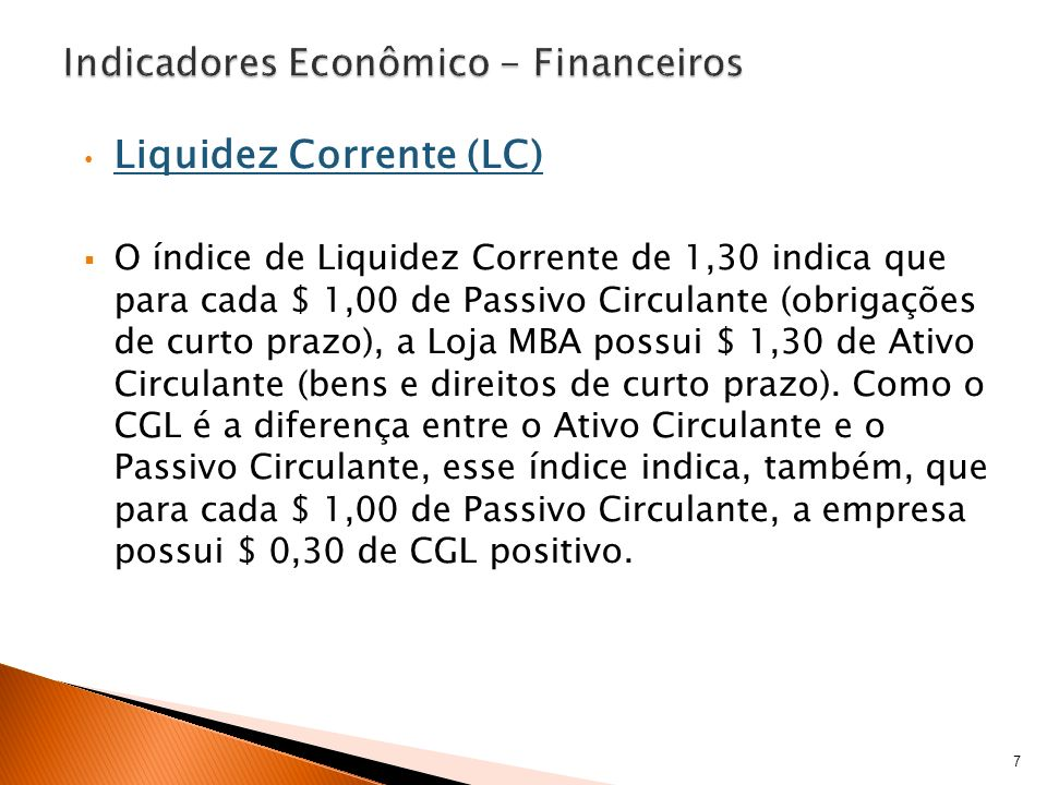 Liquidez Corrente (LC) O índice de Liquidez Corrente de 1,30 indica que para cada $ 1,00 de Passivo Circulante (obrigações de curto prazo), a Loja MBA