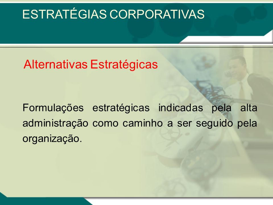 Alternativas Estratégicas Formulações estratégicas indicadas pela alta administração como caminho a ser seguido pela organização.