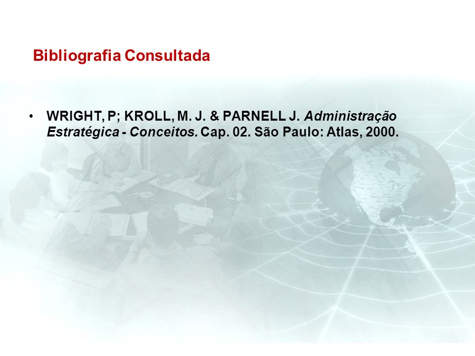 Bibliografia Consultada WRIGHT, P; KROLL, M. J. & PARNELL J. Administração Estratégica - Conceitos. Cap. 02. São Paulo: Atlas, 2000.