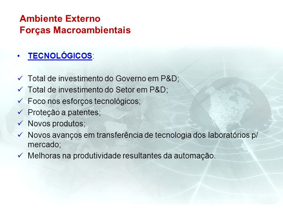 Ambiente Externo Forças Macroambientais TECNOLÓGICOS: Total de investimento do Governo em P&D; Total de investimento do Setor em P&D; Foco nos esforço