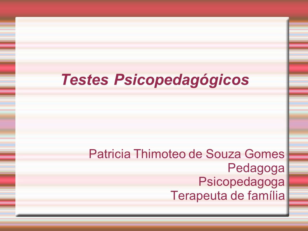 Testes Psicopedagógicos Patricia Thimoteo de Souza Gomes Pedagoga Psicopedagoga Terapeuta de família