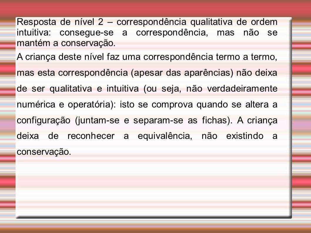 Resposta de nível 2 – correspondência qualitativa de ordem intuitiva: consegue-se a correspondência, mas não se mantém a conservação. A criança deste