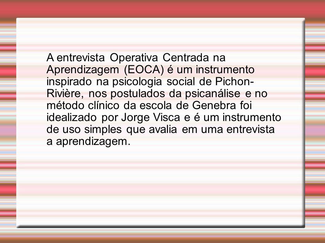 A entrevista Operativa Centrada na Aprendizagem (EOCA) é um instrumento inspirado na psicologia social de Pichon- Rivière, nos postulados da psicanáli