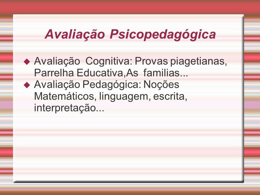 Avaliação Psicopedagógica Avaliação Cognitiva: Provas piagetianas, Parrelha Educativa,As familias... Avaliação Pedagógica: Noções Matemáticos, linguag