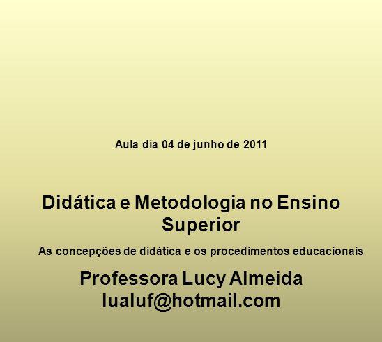 Aula dia 04 de junho de 2011 Didática e Metodologia no Ensino Superior As concepções de didática e os procedimentos educacionais Professora Lucy Almei