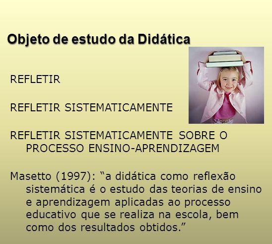 Objeto de estudo da Didática REFLETIR REFLETIR SISTEMATICAMENTE REFLETIR SISTEMATICAMENTE SOBRE O PROCESSO ENSINO-APRENDIZAGEM Masetto (1997): a didát