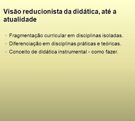 Visão reducionista da didática, até a atualidade Fragmentação curricular em disciplinas isoladas. Diferenciação em disciplinas práticas e teóricas. Co