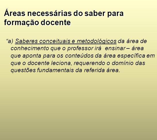 Áreas necessárias do saber para formação docente a) Saberes conceituais e metodológicos da área de conhecimento que o professor irá ensinar – área que