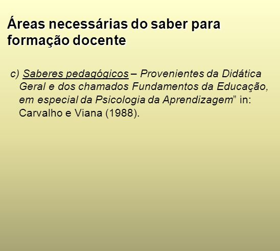 Áreas necessárias do saber para formação docente c) Saberes pedagógicos – Provenientes da Didática Geral e dos chamados Fundamentos da Educação, em es