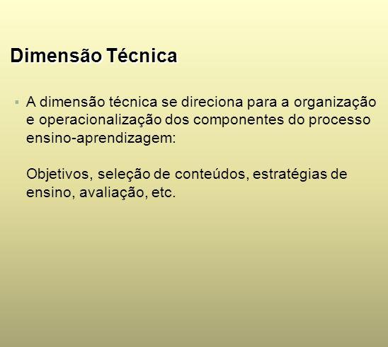 Dimensão Técnica A dimensão técnica se direciona para a organização e operacionalização dos componentes do processo ensino-aprendizagem: Objetivos, se