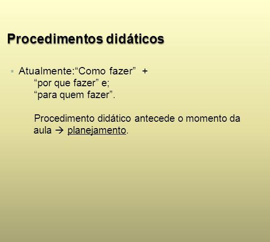 Procedimentos didáticos Atualmente:Como fazer + por que fazer e; para quem fazer. Procedimento didático antecede o momento da aula planejamento.