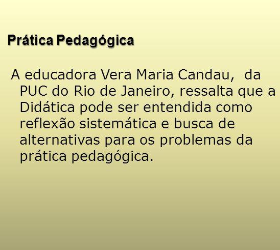 Prática Pedagógica A educadora Vera Maria Candau, da PUC do Rio de Janeiro, ressalta que a Didática pode ser entendida como reflexão sistemática e bus