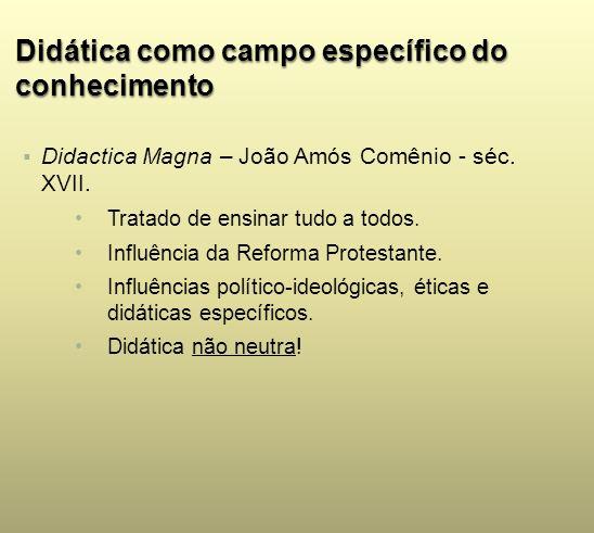 Didática como campo específico do conhecimento Didactica Magna – João Amós Comênio - séc. XVII. Tratado de ensinar tudo a todos. Influência da Reforma