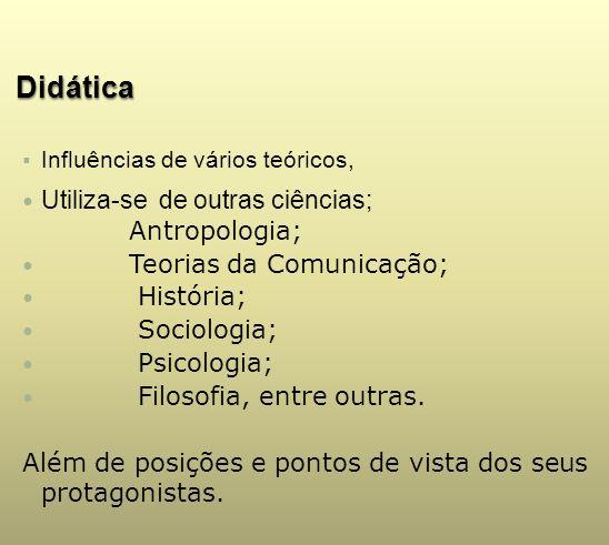 Didática Influências de vários teóricos, Utiliza-se de outras ciências; Antropologia; Teorias da Comunicação; História; Sociologia; Psicologia; Filoso