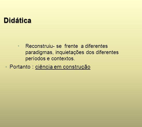 Didática Reconstruiu- se frente a diferentes paradigmas, inquietações dos diferentes períodos e contextos. Portanto : ciência em construção