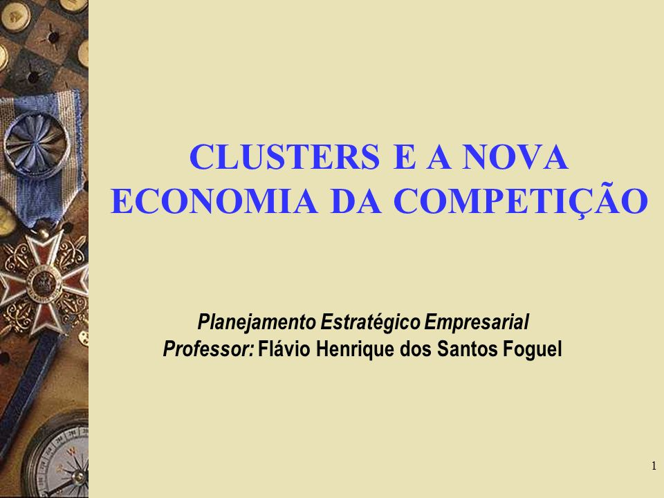1 CLUSTERS E A NOVA ECONOMIA DA COMPETIÇÃO Planejamento Estratégico Empresarial Professor: Flávio Henrique dos Santos Foguel