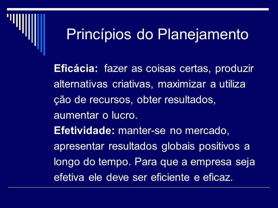 Princípios do Planejamento Eficácia: fazer as coisas certas, produzir alternativas criativas, maximizar a utiliza ção de recursos, obter resultados, a