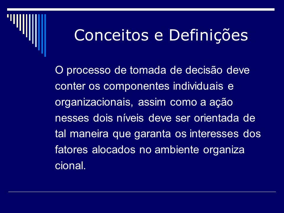 Conceitos e Definições O processo de tomada de decisão deve conter os componentes individuais e organizacionais, assim como a ação nesses dois níveis