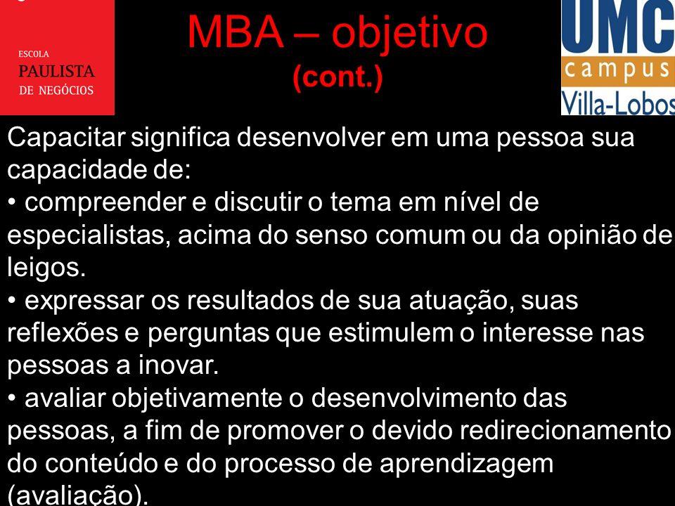 MBA – objetivo (cont.) Capacitar significa desenvolver em uma pessoa sua capacidade de: compreender e discutir o tema em nível de especialistas, acima