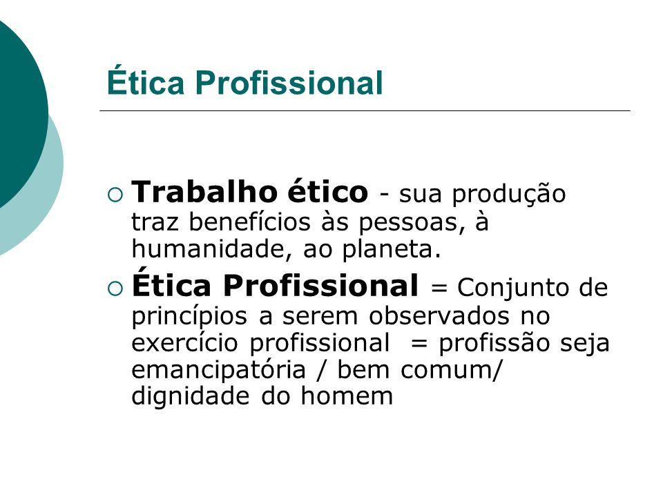 Ética Profissional Trabalho ético - sua produção traz benefícios às pessoas, à humanidade, ao planeta. Ética Profissional = Conjunto de princípios a s