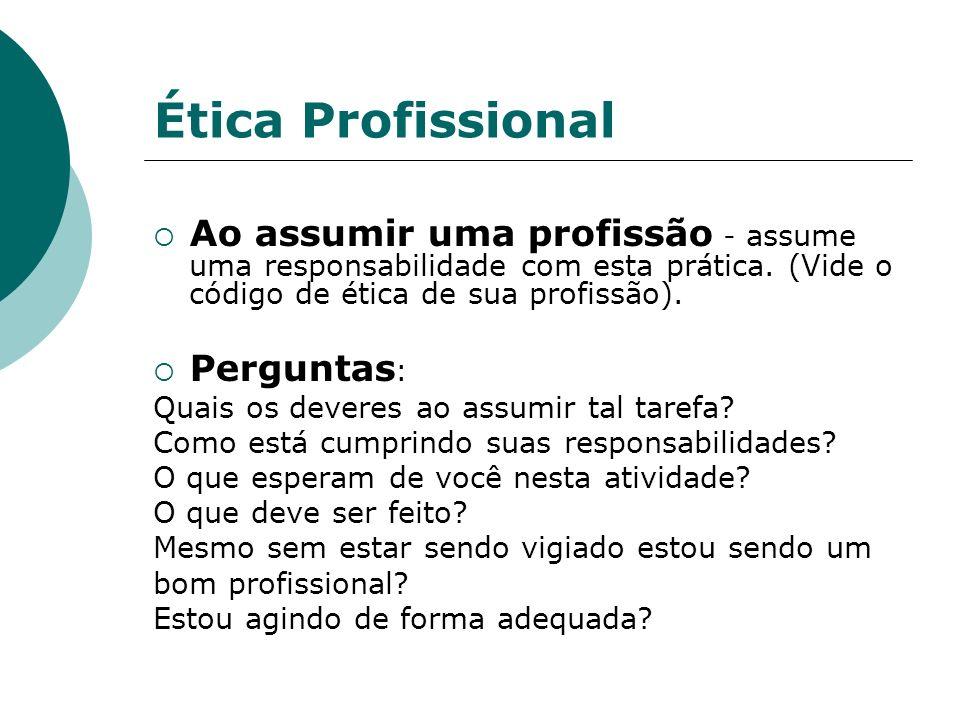 Ética Profissional Ao assumir uma profissão - assume uma responsabilidade com esta prática. (Vide o código de ética de sua profissão). Perguntas : Qua