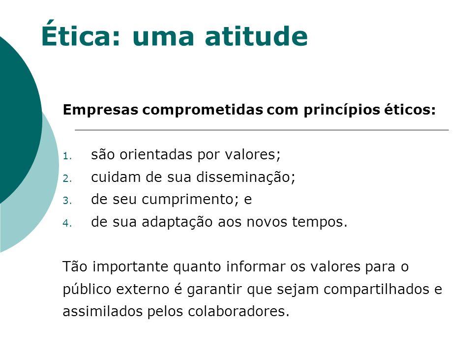 Ética: uma atitude Empresas comprometidas com princípios éticos: 1. são orientadas por valores; 2. cuidam de sua disseminação; 3. de seu cumprimento;