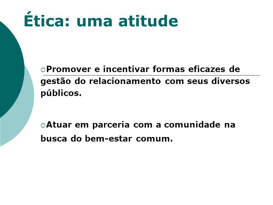Ética: uma atitude Promover e incentivar formas eficazes de gestão do relacionamento com seus diversos públicos. Atuar em parceria com a comunidade na