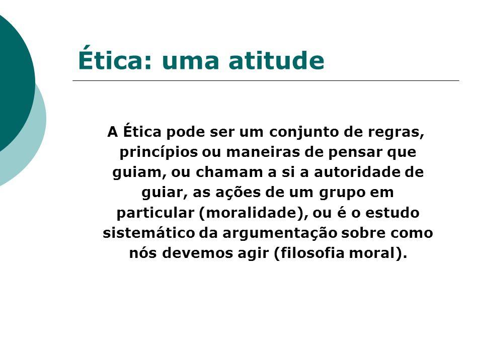 Ética: uma atitude A Ética pode ser um conjunto de regras, princípios ou maneiras de pensar que guiam, ou chamam a si a autoridade de guiar, as ações