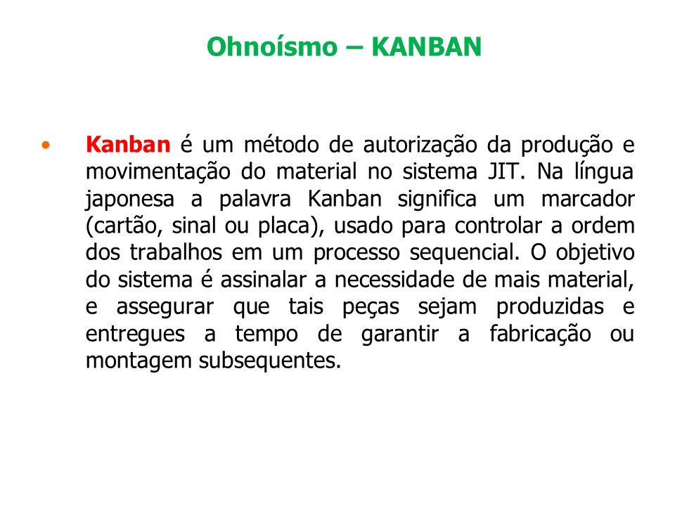 Ohnoísmo – KANBAN Kanban é um método de autorização da produção e movimentação do material no sistema JIT. Na língua japonesa a palavra Kanban signifi