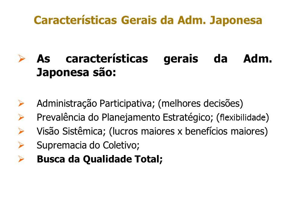 Características Gerais da Adm. Japonesa As características gerais da Adm. Japonesa são: Administração Participativa; (melhores decisões) Prevalência d